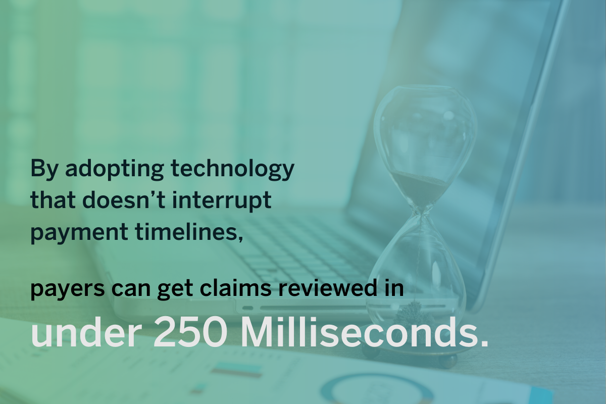Healthcare payer trends - By adopting technology that doesnt interrupt payment timelines, payers can get claims reviewed in under 250 milliseconds.