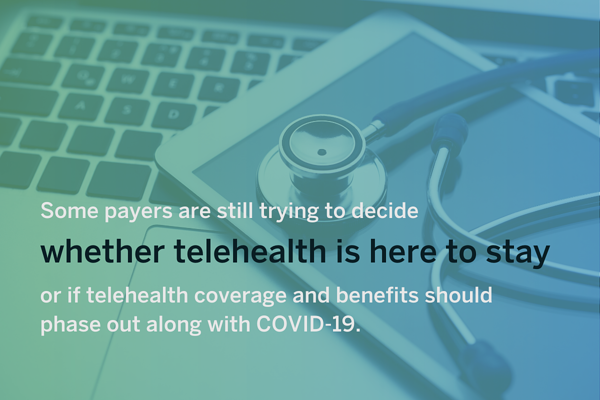 Healthcare Trends in 2021 - Some payers are still trying to decide whether telehealth is here to stay or if telehealth coverage should phase out.